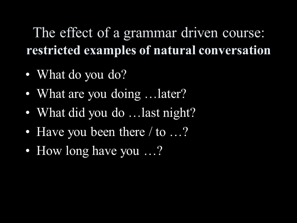 The effect of a grammar driven course: restricted examples of natural conversation What do you do.