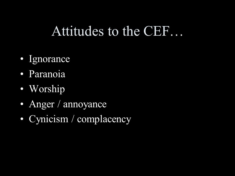 Attitudes to the CEF… Ignorance Paranoia Worship Anger / annoyance Cynicism / complacency