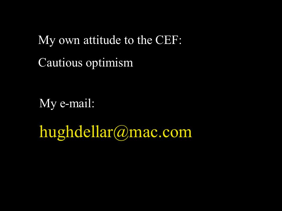 My own attitude to the CEF: Cautious optimism My e-mail: hughdellar@mac.com