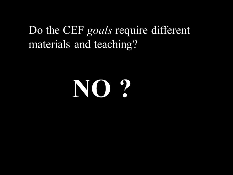 Do the CEF goals require different materials and teaching NO
