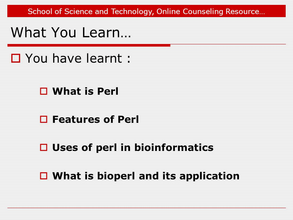 School of Science and Technology, Online Counseling Resource… What You Learn…  You have learnt :  What is Perl  Features of Perl  Uses of perl in