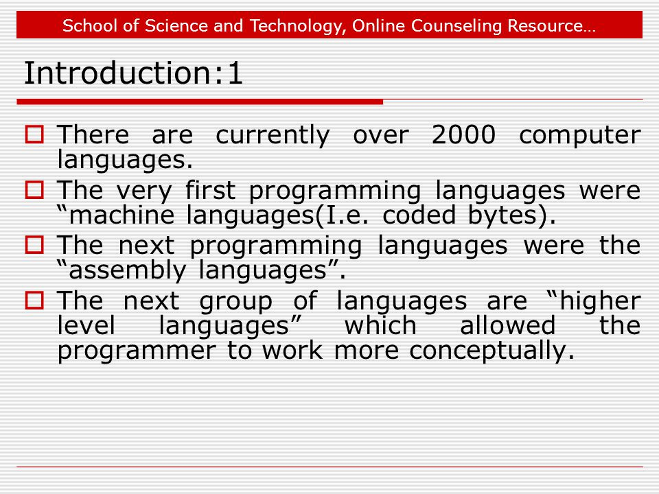 School of Science and Technology, Online Counseling Resource… Introduction:2  The programs written in higher level languages could be translated into machine language (by another program called a compiler) or interpreted(by program called an interpreter).