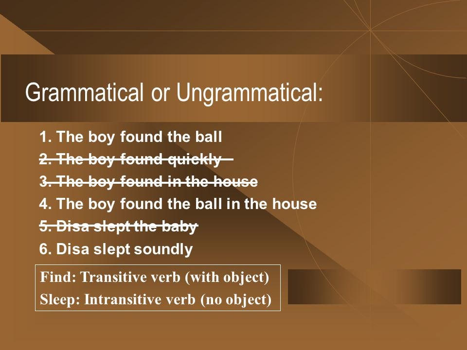 Grammatical or Ungrammatical: 1.The boy found the ball 2.