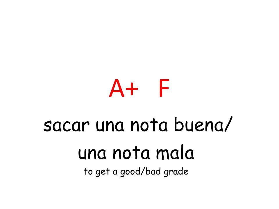 A+ F sacar una nota buena/ una nota mala to get a good/bad grade