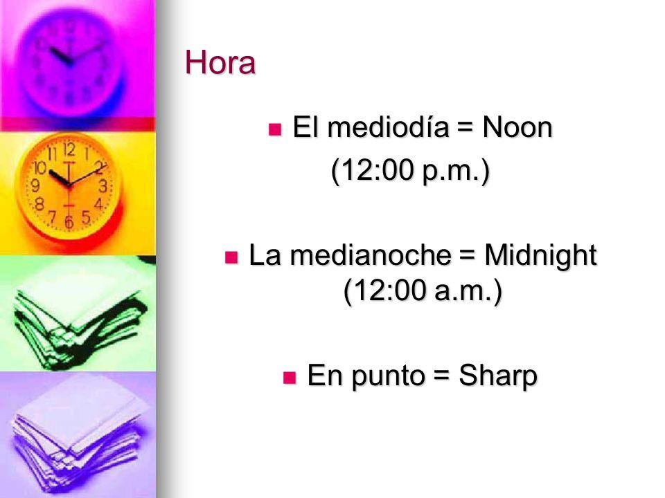 Hora El mediodía = Noon El mediodía = Noon (12:00 p.m.) La medianoche = Midnight (12:00 a.m.) La medianoche = Midnight (12:00 a.m.) En punto = Sharp En punto = Sharp
