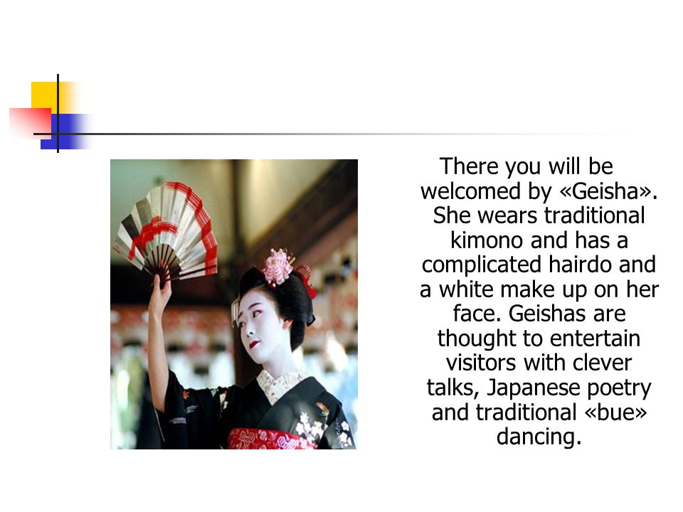 There you will be welcomed by «Geisha». She wears traditional kimono and has a complicated hairdo and a white make up on her face. Geishas are thought