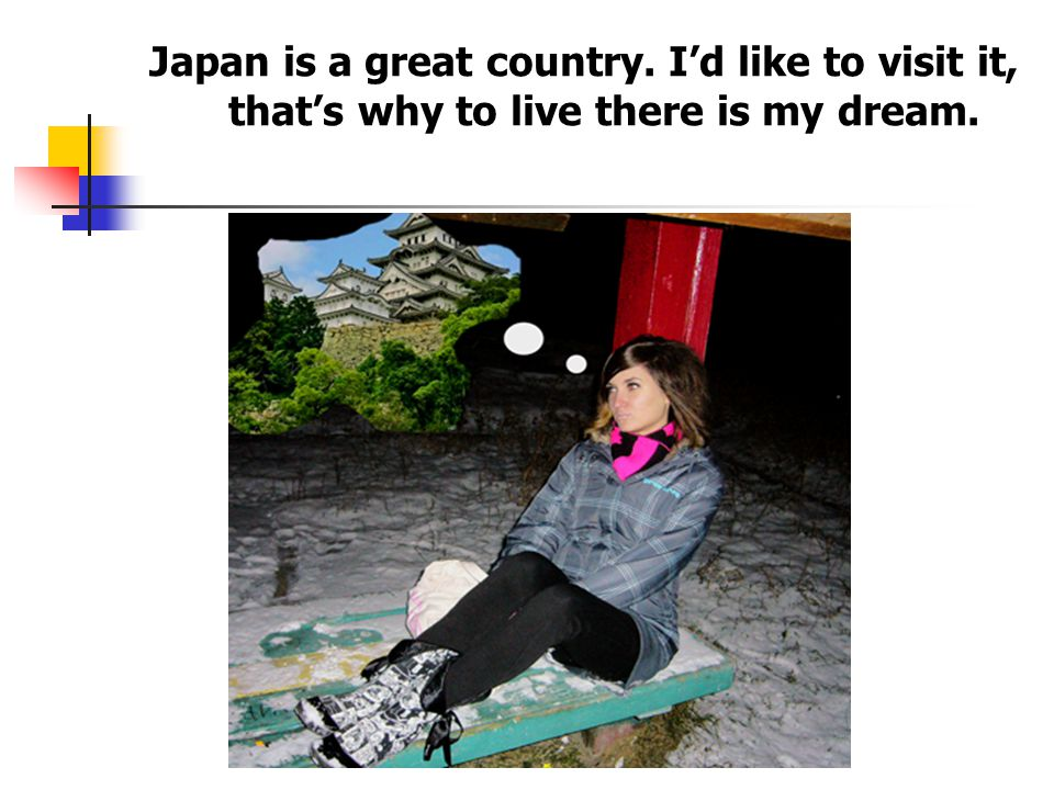 Japan is a great country. I'd like to visit it, that's why to live there is my dream.