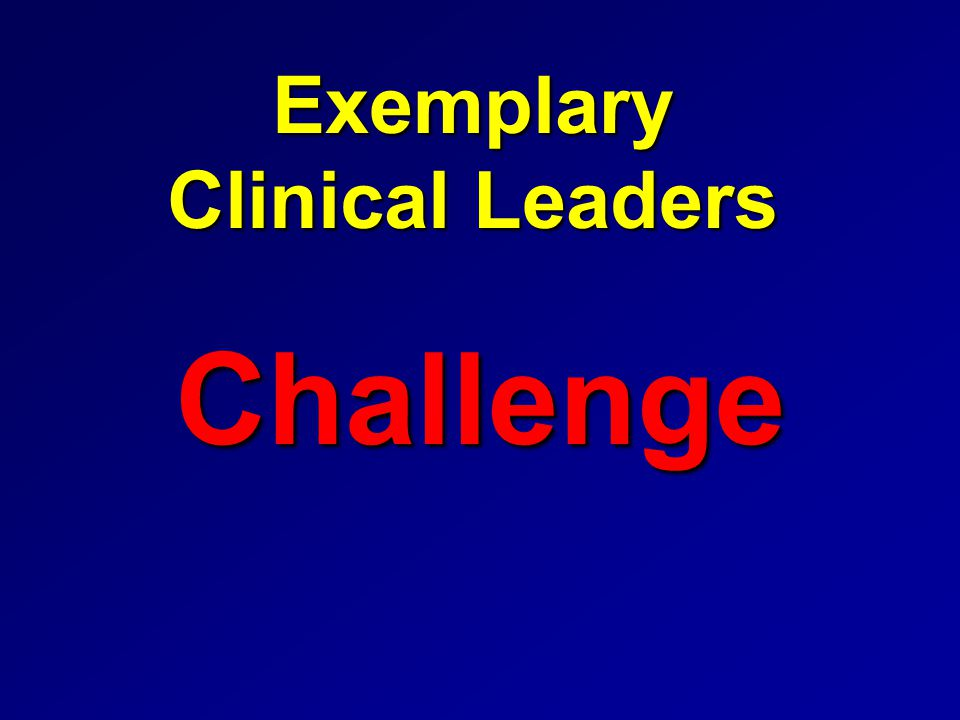 Exemplary (Clinical) Leaders (Kouzes and Posner, 2002) Challenge Inspire ModelEnable Encourage