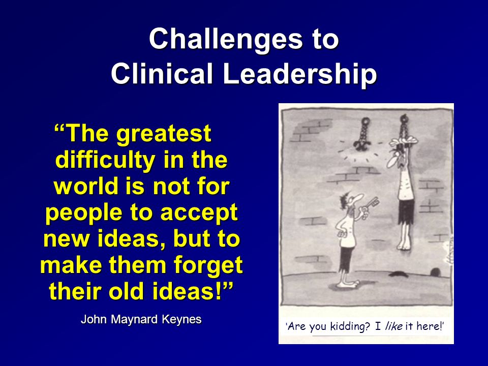 Challenges to Clinical Leadership The greatest difficulty in the world is not for people to accept new ideas, but to make them forget their old ideas! John Maynard Keynes ' Are you kidding.