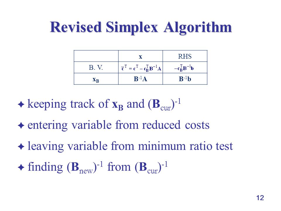  keeping track of x B and (B cur ) -1  entering variable from reduced costs  leaving variable from minimum ratio test  finding (B new ) -1 from (B cur ) -1 12 Revised Simplex Algorithm xRHS B.