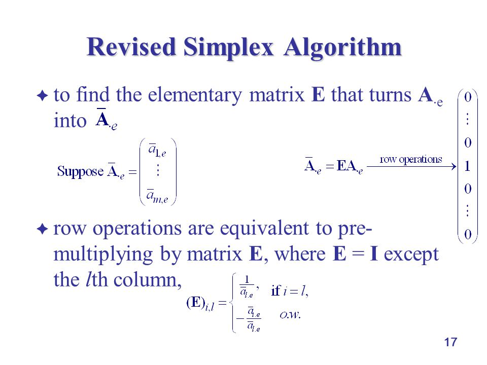  to find the elementary matrix E that turns A  e into  row operations are equivalent to pre- multiplying by matrix E, where E = I except the lth column, 17 Revised Simplex Algorithm