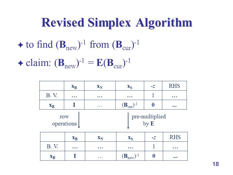  to find (B new ) -1 from (B cur ) -1  claim: (B new ) -1 = E(B cur ) -1 18 Revised Simplex Algorithm xBxB xNxN xSxS -zRHS B.