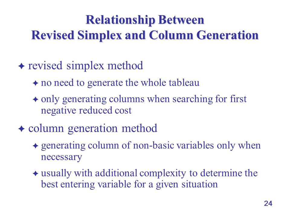  revised simplex method  no need to generate the whole tableau  only generating columns when searching for first negative reduced cost  column generation method  generating column of non-basic variables only when necessary  usually with additional complexity to determine the best entering variable for a given situation 24 Relationship Between Revised Simplex and Column Generation