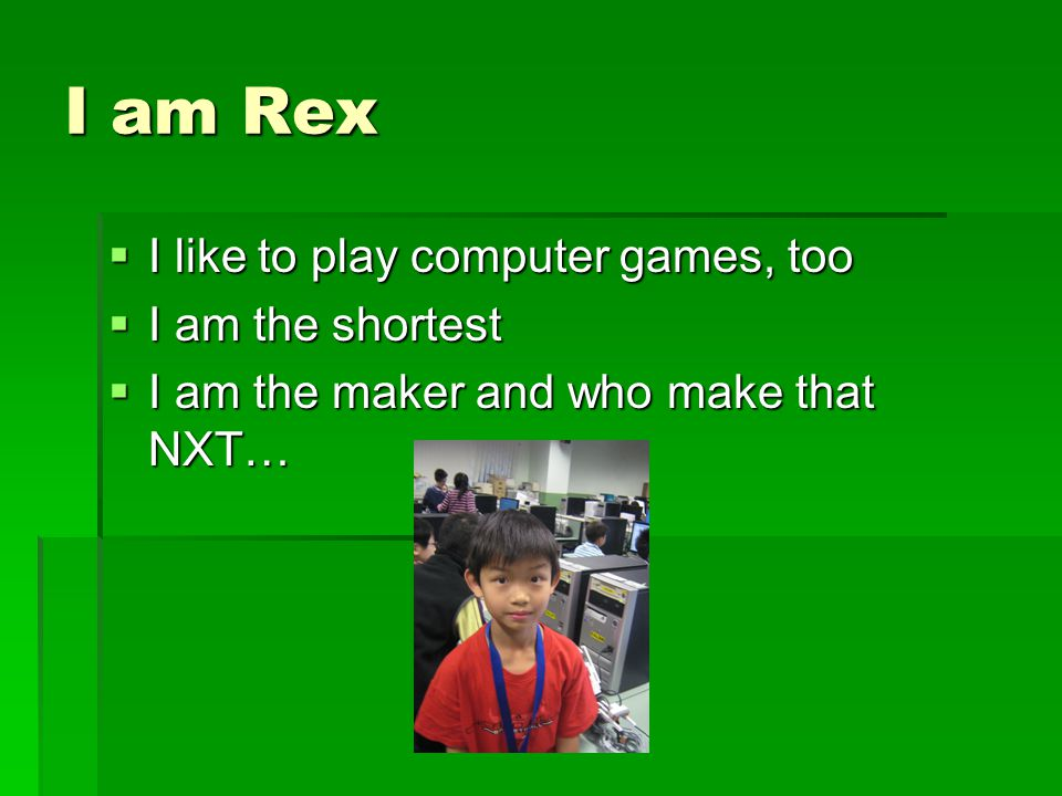 Henry Fung  I like to play computer games, too.  I am the boy who is make the programs.