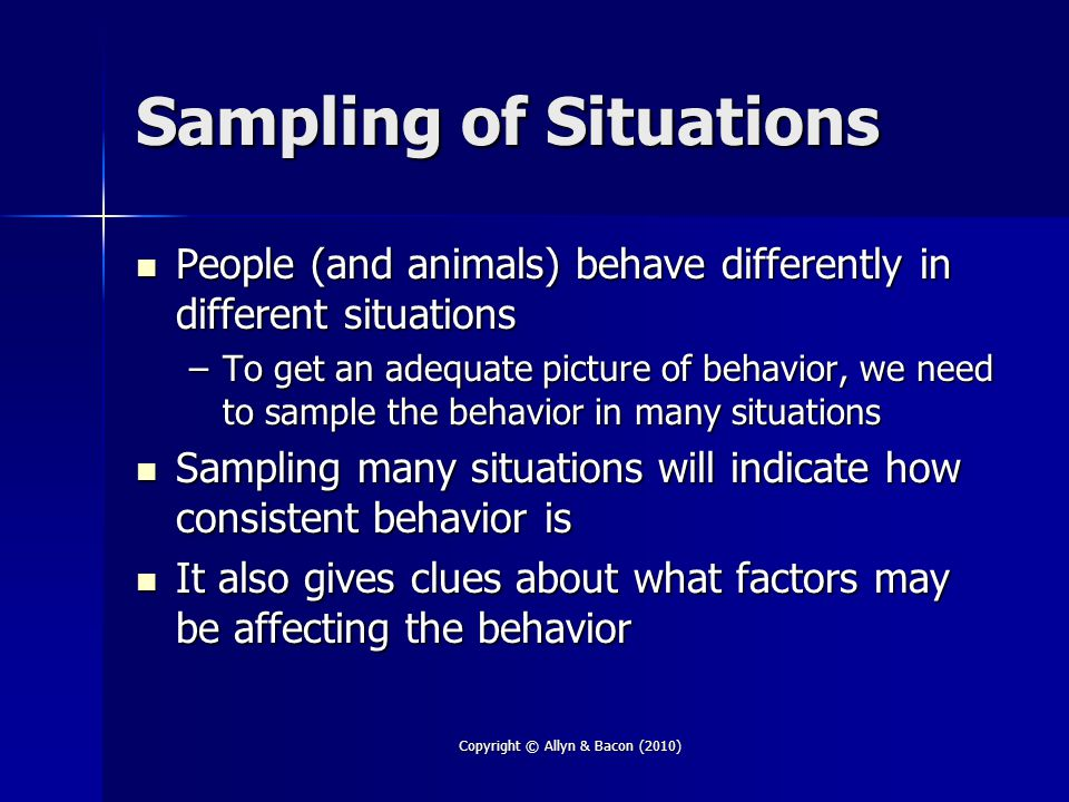 Copyright © Allyn & Bacon (2010) Sampling of Situations People (and animals) behave differently in different situations People (and animals) behave differently in different situations –To get an adequate picture of behavior, we need to sample the behavior in many situations Sampling many situations will indicate how consistent behavior is Sampling many situations will indicate how consistent behavior is It also gives clues about what factors may be affecting the behavior It also gives clues about what factors may be affecting the behavior