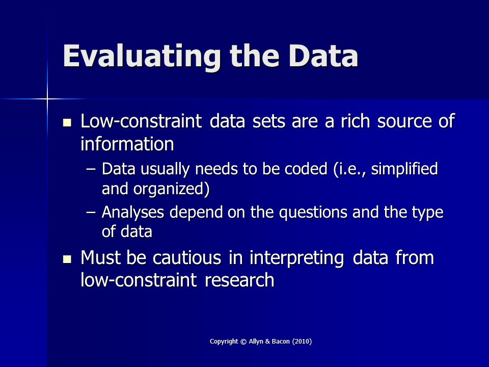 Copyright © Allyn & Bacon (2010) Evaluating the Data Low-constraint data sets are a rich source of information Low-constraint data sets are a rich source of information –Data usually needs to be coded (i.e., simplified and organized) –Analyses depend on the questions and the type of data Must be cautious in interpreting data from low-constraint research Must be cautious in interpreting data from low-constraint research