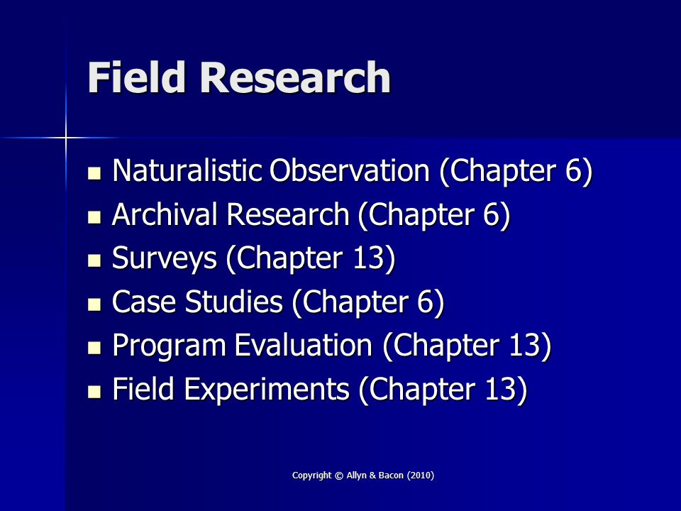 Field Research Naturalistic Observation (Chapter 6) Naturalistic Observation (Chapter 6) Archival Research (Chapter 6) Archival Research (Chapter 6) Surveys (Chapter 13) Surveys (Chapter 13) Case Studies (Chapter 6) Case Studies (Chapter 6) Program Evaluation (Chapter 13) Program Evaluation (Chapter 13) Field Experiments (Chapter 13) Field Experiments (Chapter 13) Copyright © Allyn & Bacon (2010)