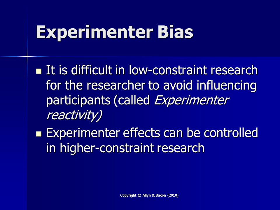Copyright © Allyn & Bacon (2010) Experimenter Bias It is difficult in low-constraint research for the researcher to avoid influencing participants (called Experimenter reactivity) It is difficult in low-constraint research for the researcher to avoid influencing participants (called Experimenter reactivity) Experimenter effects can be controlled in higher-constraint research Experimenter effects can be controlled in higher-constraint research