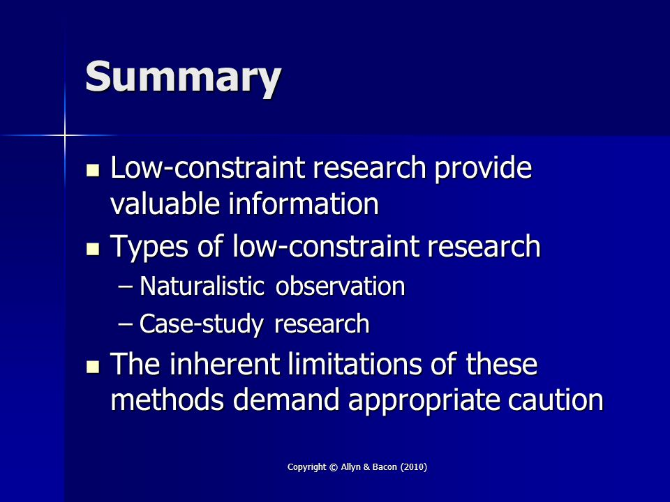 Summary Low-constraint research provide valuable information Low-constraint research provide valuable information Types of low-constraint research Types of low-constraint research –Naturalistic observation –Case-study research The inherent limitations of these methods demand appropriate caution The inherent limitations of these methods demand appropriate caution