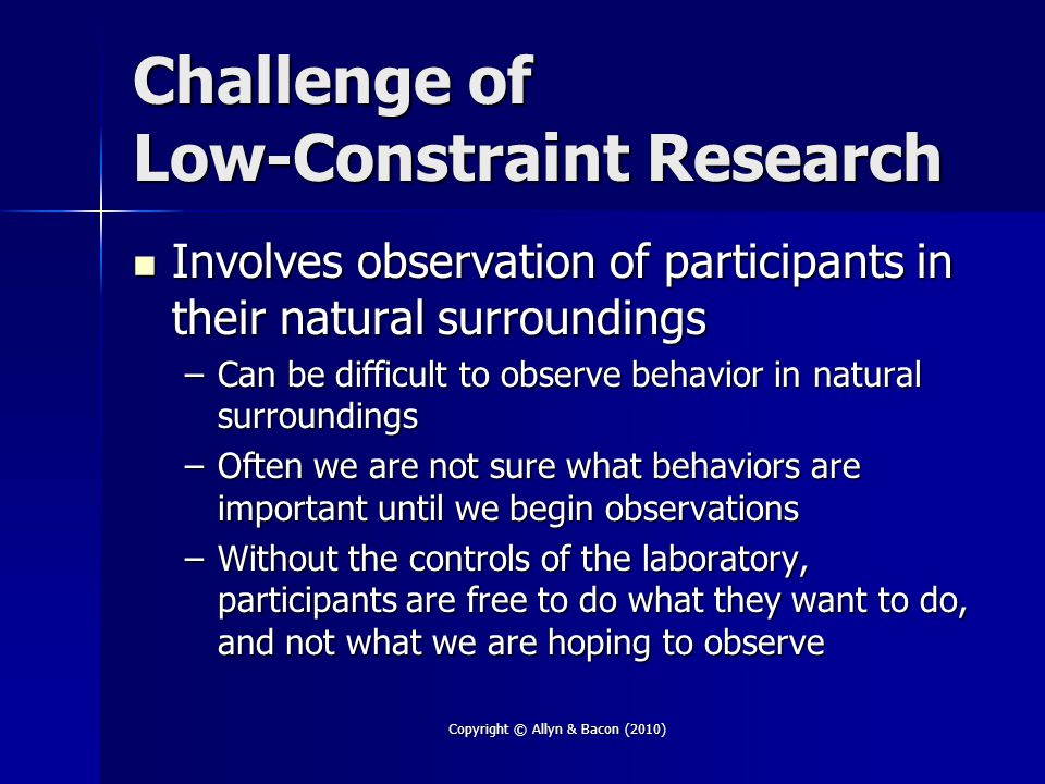Challenge of Low-Constraint Research Involves observation of participants in their natural surroundings Involves observation of participants in their natural surroundings –Can be difficult to observe behavior in natural surroundings –Often we are not sure what behaviors are important until we begin observations –Without the controls of the laboratory, participants are free to do what they want to do, and not what we are hoping to observe