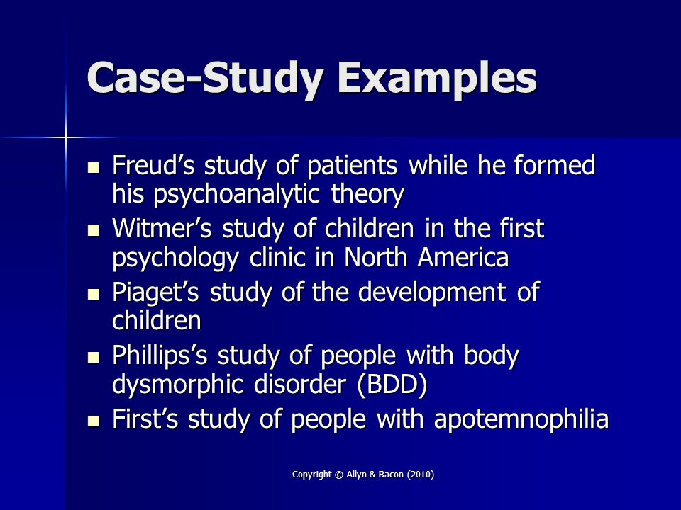 Copyright © Allyn & Bacon (2010) Case-Study Examples Freud's study of patients while he formed his psychoanalytic theory Freud's study of patients while he formed his psychoanalytic theory Witmer's study of children in the first psychology clinic in North America Witmer's study of children in the first psychology clinic in North America Piaget's study of the development of children Piaget's study of the development of children Phillips's study of people with body dysmorphic disorder (BDD) Phillips's study of people with body dysmorphic disorder (BDD) First's study of people with apotemnophilia First's study of people with apotemnophilia