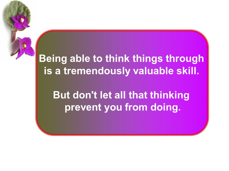 Being able to think things through is a tremendously valuable skill. But don't let all that thinking prevent you from doing.