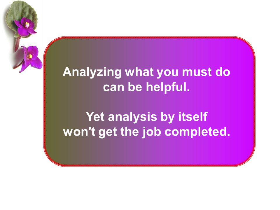 Analyzing what you must do can be helpful. Yet analysis by itself won't get the job completed.