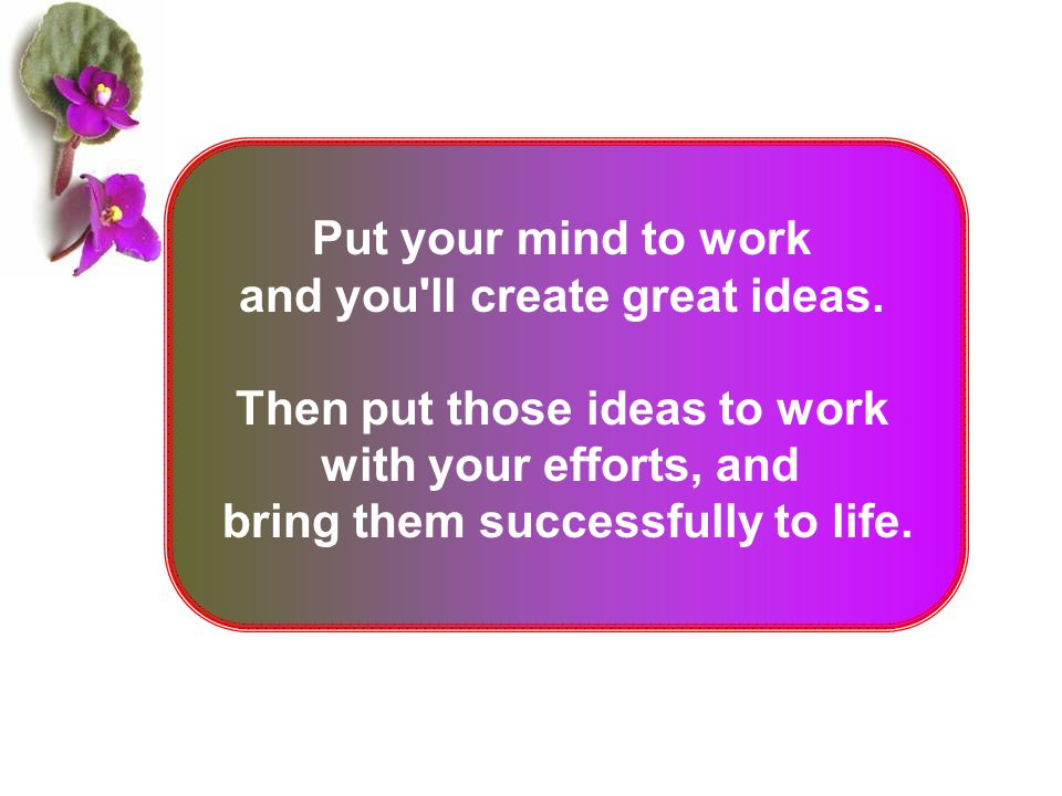 Put your mind to work and you'll create great ideas. Then put those ideas to work with your efforts, and bring them successfully to life.