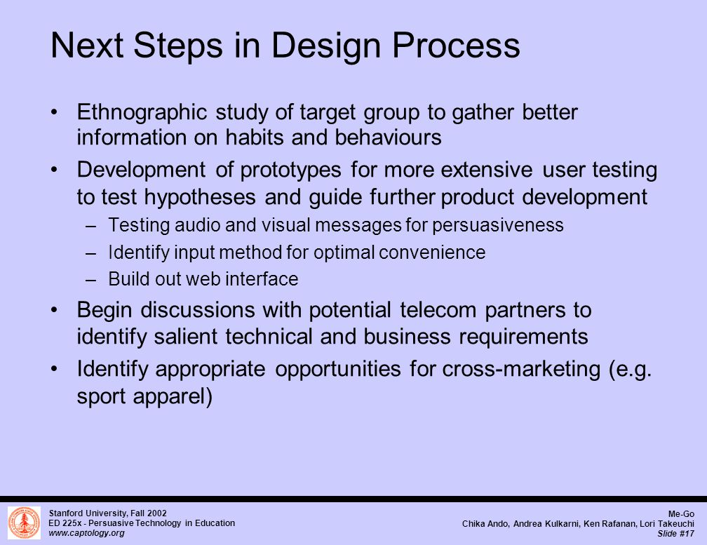 Stanford University, Fall 2002 ED 225x - Persuasive Technology in Education www.captology.org Me-Go Chika Ando, Andrea Kulkarni, Ken Rafanan, Lori Takeuchi Slide #17 Next Steps in Design Process Ethnographic study of target group to gather better information on habits and behaviours Development of prototypes for more extensive user testing to test hypotheses and guide further product development –Testing audio and visual messages for persuasiveness –Identify input method for optimal convenience –Build out web interface Begin discussions with potential telecom partners to identify salient technical and business requirements Identify appropriate opportunities for cross-marketing (e.g.