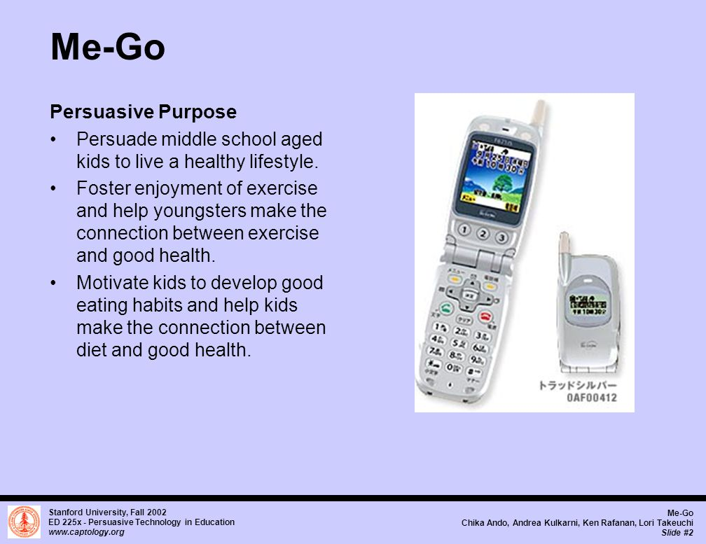 Stanford University, Fall 2002 ED 225x - Persuasive Technology in Education www.captology.org Me-Go Chika Ando, Andrea Kulkarni, Ken Rafanan, Lori Takeuchi Slide #2 Me-Go Persuasive Purpose Persuade middle school aged kids to live a healthy lifestyle.