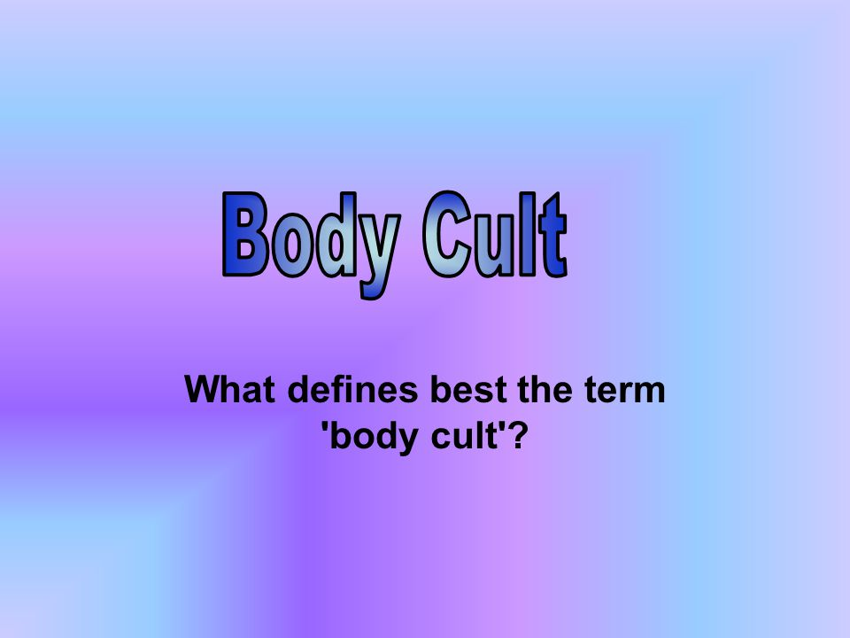 What defines best the term 'body cult'?