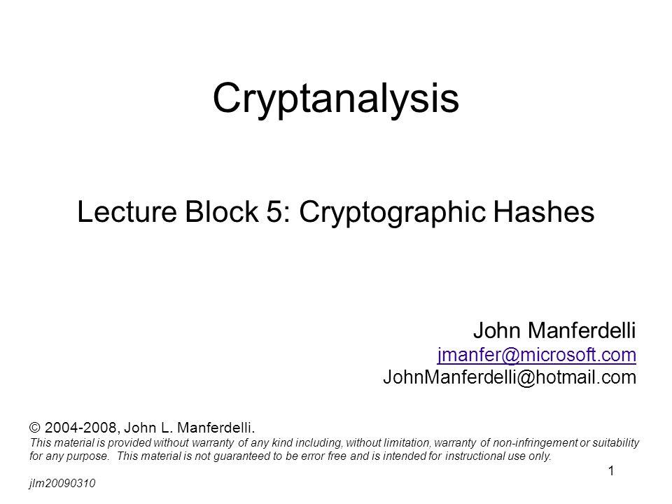 1 Cryptanalysis Lecture Block 5: Cryptographic Hashes John Manferdelli jmanfer@microsoft.com JohnManferdelli@hotmail.com © 2004-2008, John L.