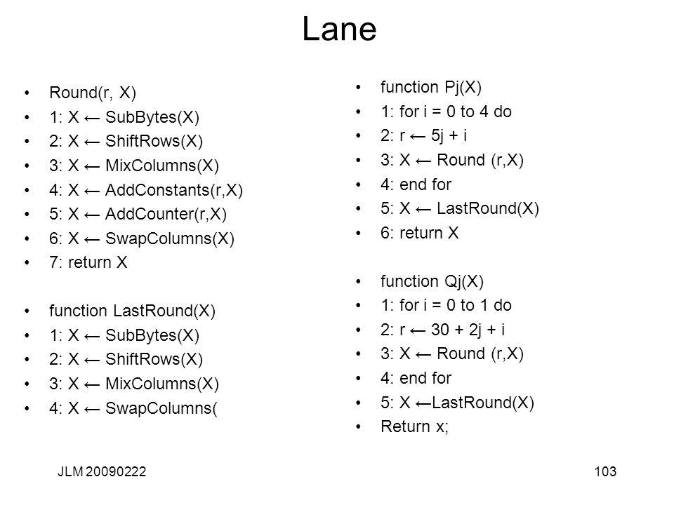 Lane Round(r, X) 1: X ← SubBytes(X) 2: X ← ShiftRows(X) 3: X ← MixColumns(X) 4: X ← AddConstants(r,X) 5: X ← AddCounter(r,X) 6: X ← SwapColumns(X) 7: return X function LastRound(X) 1: X ← SubBytes(X) 2: X ← ShiftRows(X) 3: X ← MixColumns(X) 4: X ← SwapColumns( 103JLM 20090222 function Pj(X) 1: for i = 0 to 4 do 2: r ← 5j + i 3: X ← Round (r,X) 4: end for 5: X ← LastRound(X) 6: return X function Qj(X) 1: for i = 0 to 1 do 2: r ← 30 + 2j + i 3: X ← Round (r,X) 4: end for 5: X ←LastRound(X) Return x;