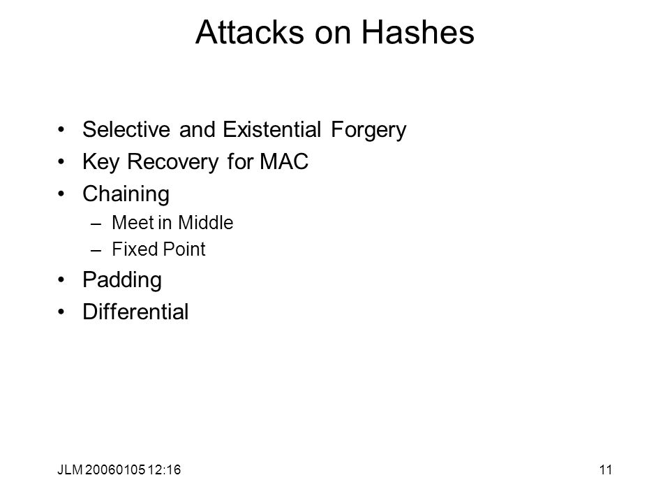 JLM 20060105 12:1611 Attacks on Hashes Selective and Existential Forgery Key Recovery for MAC Chaining –Meet in Middle –Fixed Point Padding Differential