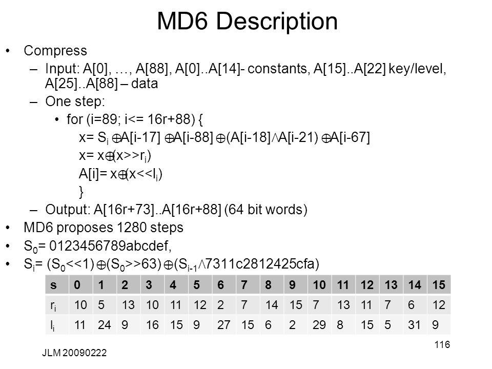 MD6 Description Compress –Input: A[0], …, A[88], A[0]..A[14]- constants, A[15]..A[22] key/level, A[25]..A[88] – data –One step: for (i=89; i<= 16r+88) { x= S i Å A[i-17] Å A[i-88] Å (A[i-18] Ù A[i-21) Å A[i-67] x= x Å (x>>r i ) A[i]= x Å (x<<l i ) } –Output: A[16r+73]..A[16r+88] (64 bit words) MD6 proposes 1280 steps S 0 = 0123456789abcdef, S i = (S 0 >63) Å (S i-1 Ù 7311c2812425cfa) JLM 20090222 116 s0123456789101112131415 riri 10513101112271415713117612 lili 1124916159271562298155319