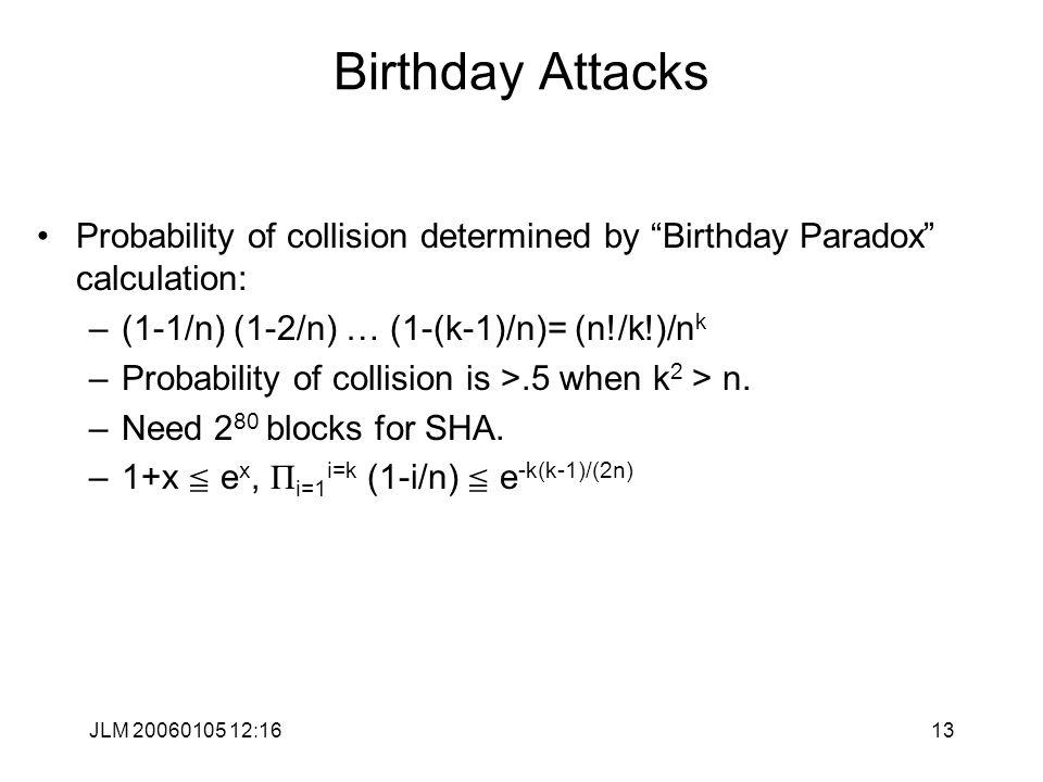 JLM 20060105 12:1613 Birthday Attacks Probability of collision determined by Birthday Paradox calculation: –(1-1/n) (1-2/n) … (1-(k-1)/n)= (n!/k!)/n k –Probability of collision is >.5 when k 2 > n.