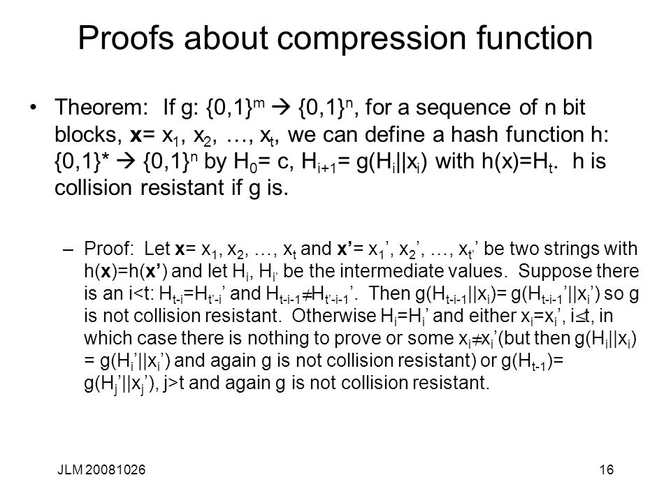 JLM 2008102616 Proofs about compression function Theorem: If g: {0,1} m  {0,1} n, for a sequence of n bit blocks, x= x 1, x 2, …, x t, we can define a hash function h: {0,1}*  {0,1} n by H 0 = c, H i+1 = g(H i ||x i ) with h(x)=H t.
