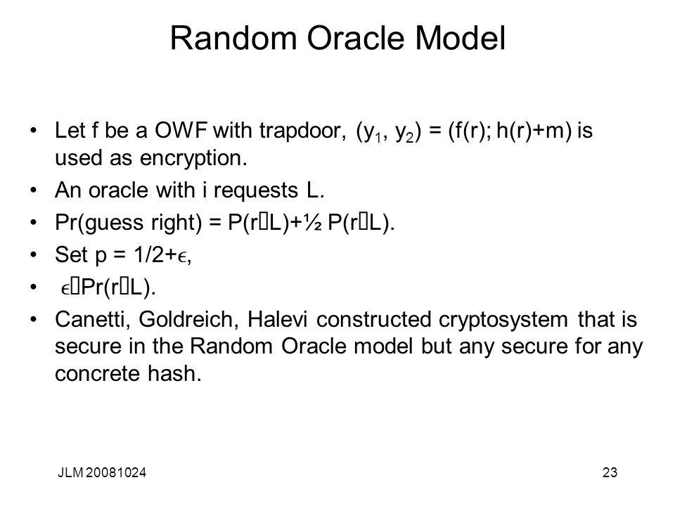 JLM 2008102423 Random Oracle Model Let f be a OWF with trapdoor, (y 1, y 2 ) = (f(r); h(r)+m) is used as encryption.
