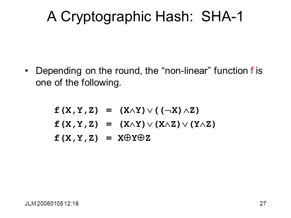 JLM 20060105 12:1627 A Cryptographic Hash: SHA-1 Depending on the round, the non-linear function f is one of the following.