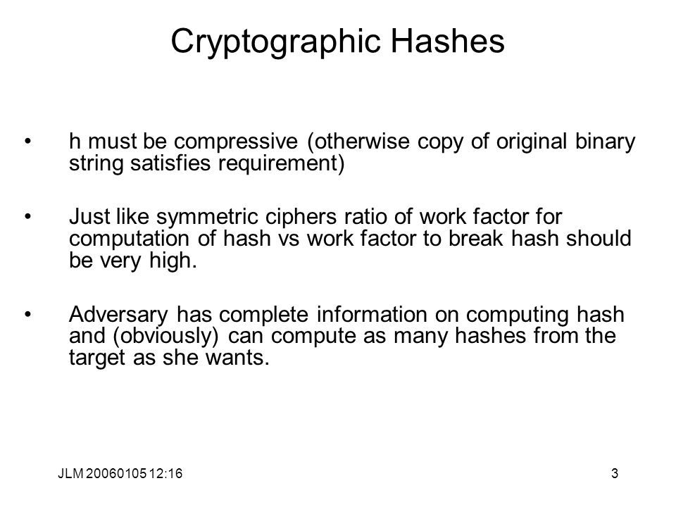 JLM 20060105 12:163 Cryptographic Hashes h must be compressive (otherwise copy of original binary string satisfies requirement) Just like symmetric ciphers ratio of work factor for computation of hash vs work factor to break hash should be very high.