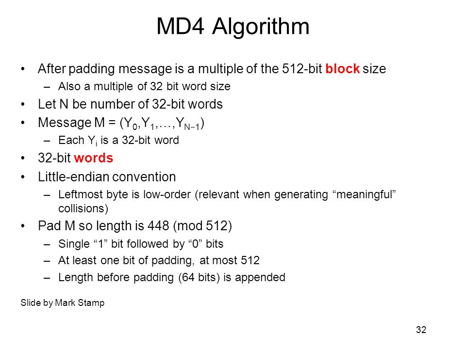 MD4 Algorithm After padding message is a multiple of the 512-bit block size –Also a multiple of 32 bit word size Let N be number of 32-bit words Message M = (Y 0,Y 1,…,Y N  1 ) –Each Y i is a 32-bit word 32-bit words Little-endian convention –Leftmost byte is low-order (relevant when generating meaningful collisions) Pad M so length is 448 (mod 512) –Single 1 bit followed by 0 bits –At least one bit of padding, at most 512 –Length before padding (64 bits) is appended Slide by Mark Stamp 32