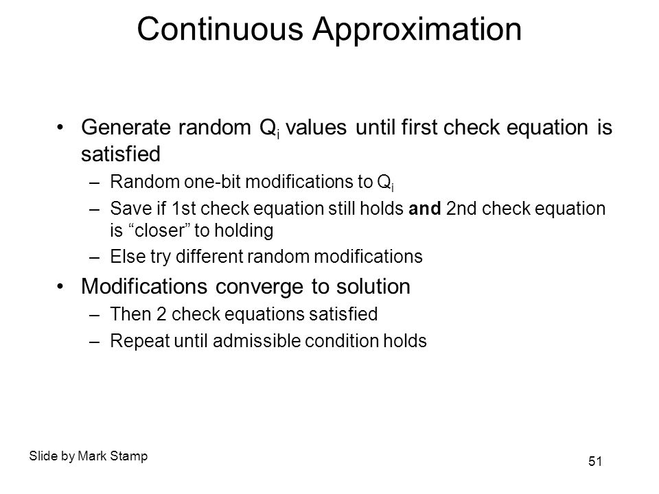 Continuous Approximation Generate random Q i values until first check equation is satisfied –Random one-bit modifications to Q i –Save if 1st check equation still holds and 2nd check equation is closer to holding –Else try different random modifications Modifications converge to solution –Then 2 check equations satisfied –Repeat until admissible condition holds Slide by Mark Stamp 51