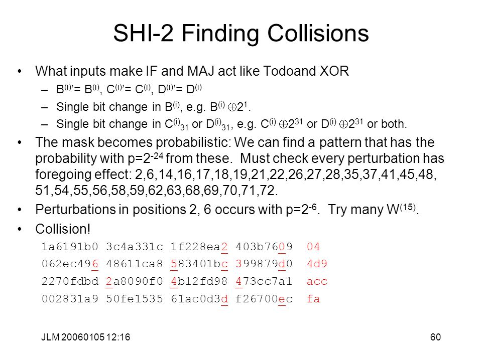 JLM 20060105 12:1660 SHI-2 Finding Collisions What inputs make IF and MAJ act like Todoand XOR –B (i) '= B (i), C (i) '= C (i), D (i) '= D (i) –Single bit change in B (i), e.g.