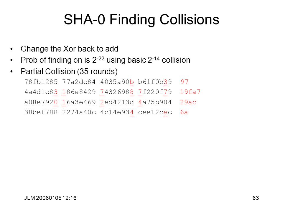 JLM 20060105 12:1663 SHA-0 Finding Collisions Change the Xor back to add Prob of finding on is 2 -22 using basic 2 -14 collision Partial Collision (35 rounds) 78fb1285 77a2dc84 4035a90b b61f0b39 97 4a4d1c83 186e8429 74326988 7f220f7919fa7 a08e7920 16a3e469 2ed4213d 4a75b90429ac 38bef788 2274a40c 4c14e934 cee12cec6a