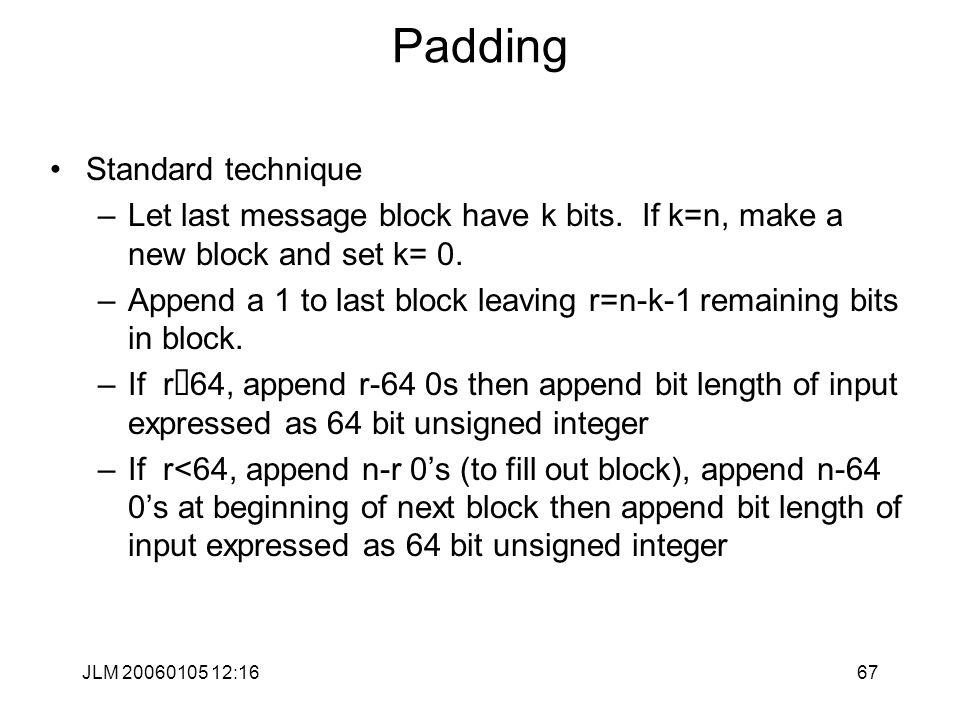 JLM 20060105 12:1667 Padding Standard technique –Let last message block have k bits.