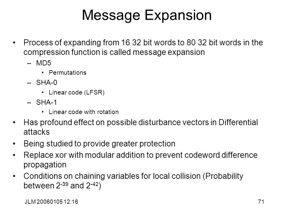 JLM 20060105 12:1671 Message Expansion Process of expanding from 16 32 bit words to 80 32 bit words in the compression function is called message expansion –MD5 Permutations –SHA-0 Linear code (LFSR) –SHA-1 Linear code with rotation Has profound effect on possible disturbance vectors in Differential attacks Being studied to provide greater protection Replace xor with modular addition to prevent codeword difference propagation Conditions on chaining variables for local collision (Probability between 2 -39 and 2 -42 )