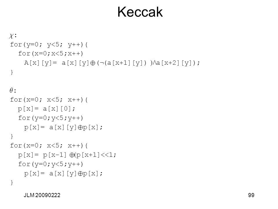 Keccak c : for(y=0; y<5; y++){ for(x=0;x<5;x++) A[x][y]= a[x][y] Å ( Ø (a[x+1][y]) )Ù a[x+2][y]); } q : for(x=0; x<5; x++){ p[x]= a[x][0]; for(y=0;y<5;y++) p[x]= a[x][y] Å p[x]; } for(x=0; x<5; x++){ p[x]= p[x-1] Å ( p[x+1]<<1; for(y=0;y<5;y++) p[x]= a[x][y] Å p[x]; } 99JLM 20090222