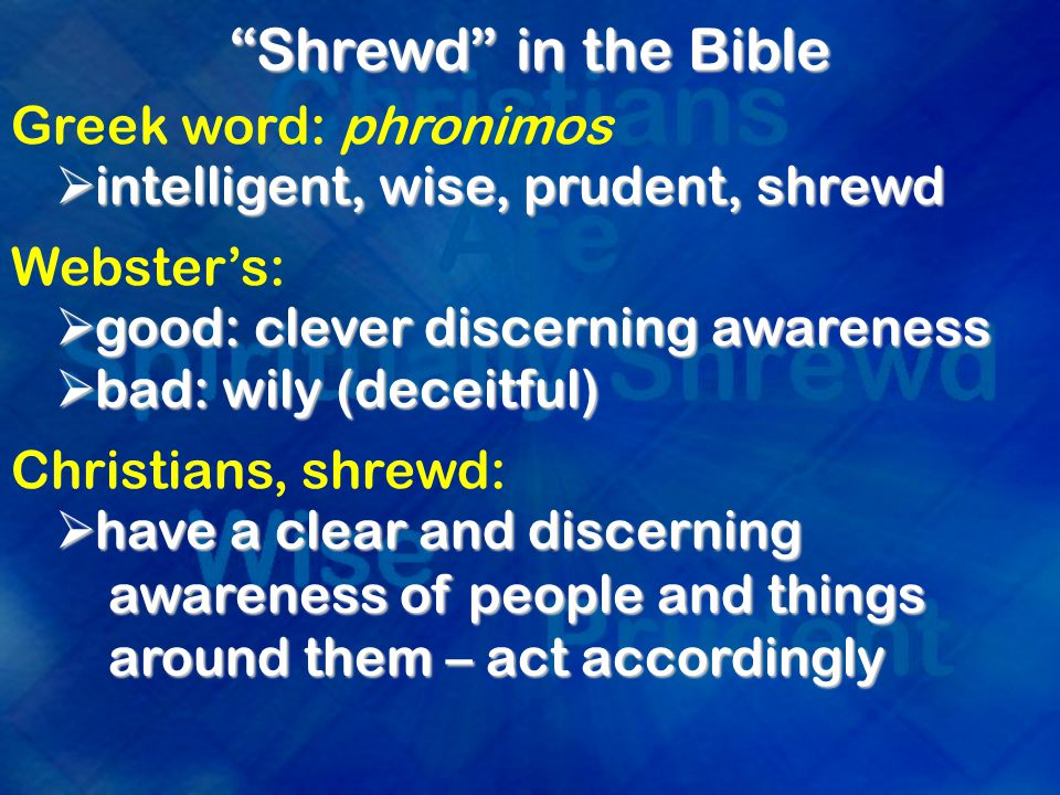 Shrewd in the Bible Greek word: phronimos  intelligent, wise, prudent, shrewd Webster's:  good: clever discerning awareness  bad: wily (deceitful) Christians, shrewd:  have a clear and discerning awareness of people and things around them – act accordingly