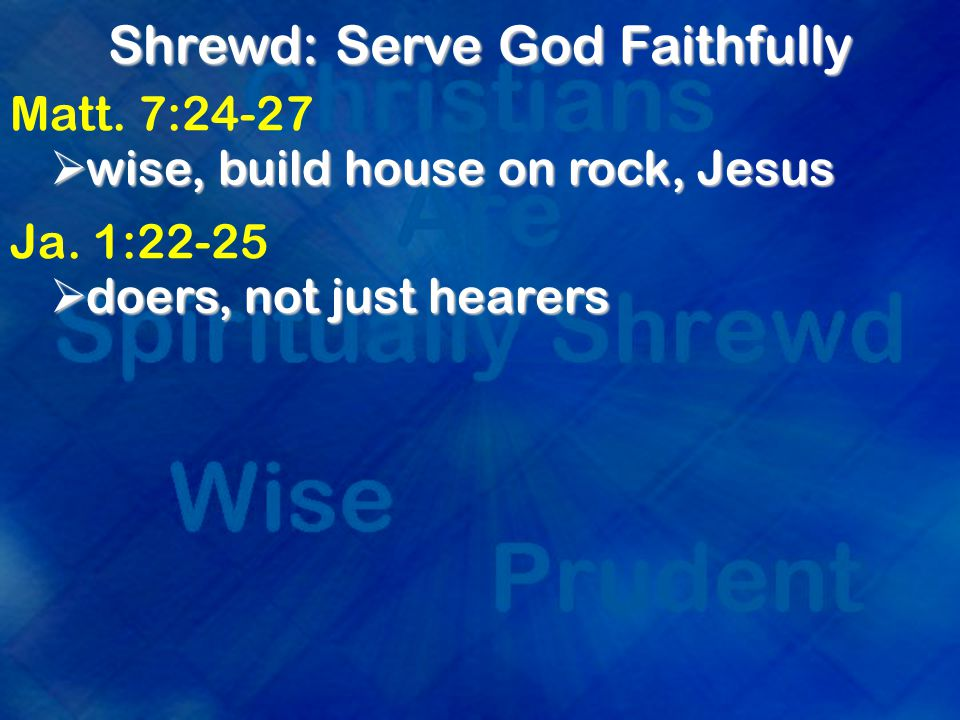 Shrewd: Serve God Faithfully Matt. 7:24-27  wise, build house on rock, Jesus Ja.