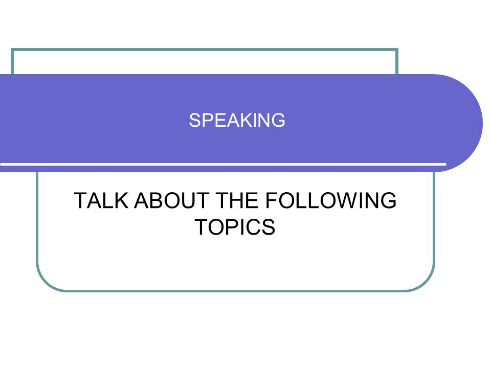 SPEAKING TALK ABOUT THE FOLLOWING TOPICS
